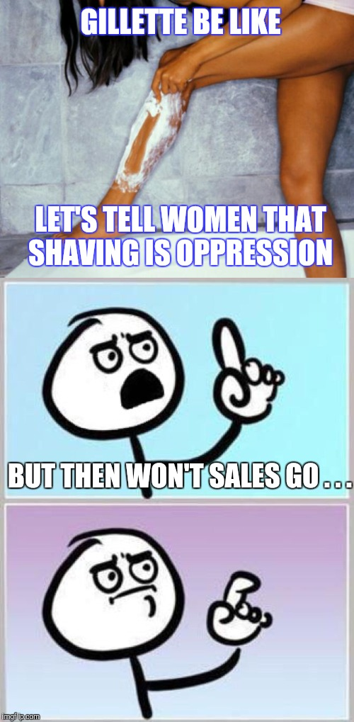. . . and now for part II of the new campaign | GILLETTE BE LIKE LET'S TELL WOMEN THAT SHAVING IS OPPRESSION BUT THEN WON'T SALES GO . . . | image tagged in woman shaving legs,wait what,gillette,yayaya | made w/ Imgflip meme maker