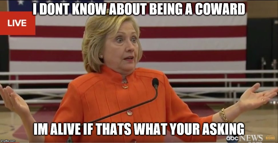 Hillary Clinton IDK | I DONT KNOW ABOUT BEING A COWARD IM ALIVE IF THATS WHAT YOUR ASKING | image tagged in hillary clinton idk | made w/ Imgflip meme maker