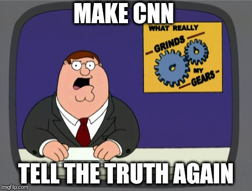 Peter Griffin News | MAKE CNN TELL THE TRUTH AGAIN | image tagged in memes,peter griffin news | made w/ Imgflip meme maker
