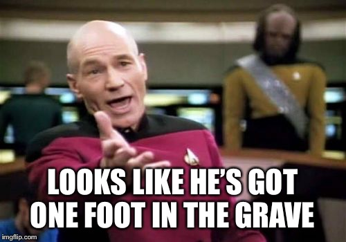 Picard Wtf Meme | LOOKS LIKE HE'S GOT ONE FOOT IN THE GRAVE | image tagged in memes,picard wtf | made w/ Imgflip meme maker