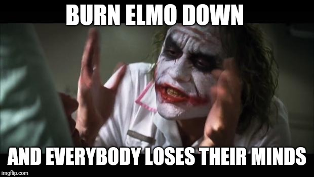 And everybody loses their minds Meme | BURN ELMO DOWN AND EVERYBODY LOSES THEIR MINDS | image tagged in memes,and everybody loses their minds | made w/ Imgflip meme maker