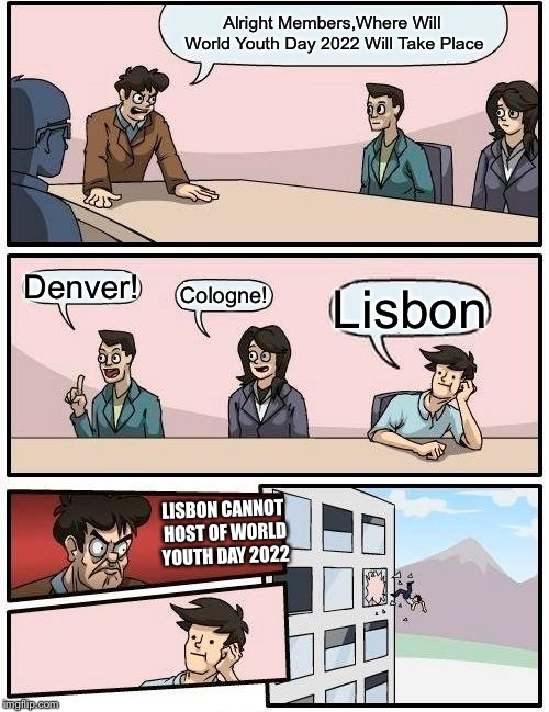 Boardroom Meeting Suggestion | Alright Members,Where Will World Youth Day 2022 Will Take Place Denver! Cologne! Lisbon LISBON CANNOT HOST OF WORLD YOUTH DAY 2022 | image tagged in memes,boardroom meeting suggestion,world,youth,day | made w/ Imgflip meme maker