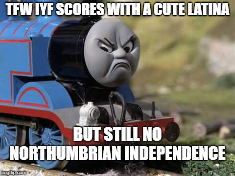 Butthurt Thomas | TFW IYF SCORES WITH A CUTE LATINA BUT STILL NO NORTHUMBRIAN INDEPENDENCE | image tagged in butthurt thomas | made w/ Imgflip meme maker