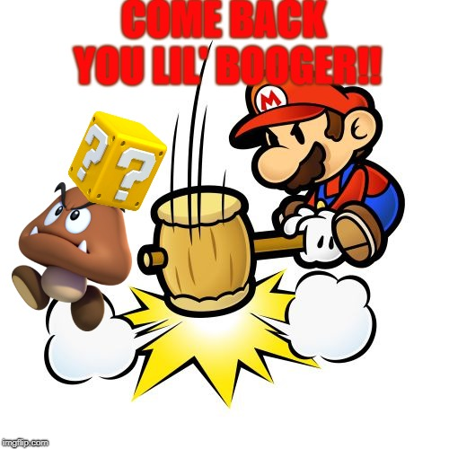 Mario Hammer Smash | COME BACK YOU LIL' BOOGER!! | image tagged in memes,mario hammer smash | made w/ Imgflip meme maker