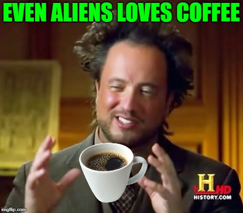 Ancient Aliens Meme | EVEN ALIENS LOVES COFFEE | image tagged in memes,ancient aliens | made w/ Imgflip meme maker