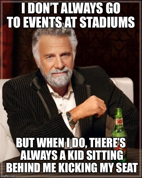 Little seat kickers | I DON'T ALWAYS GO TO EVENTS AT STADIUMS BUT WHEN I DO, THERE'S ALWAYS A KID SITTING BEHIND ME KICKING MY SEAT | image tagged in memes,the most interesting man in the world,kids,parents,adults,funny | made w/ Imgflip meme maker