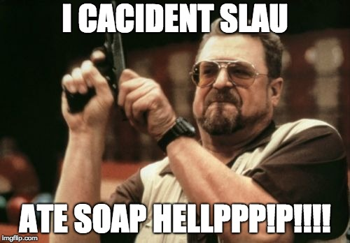 Am I The Only One Around Here Meme | I CACIDENT SLAU ATE SOAP HELLPPP!P!!!! | image tagged in memes,am i the only one around here | made w/ Imgflip meme maker