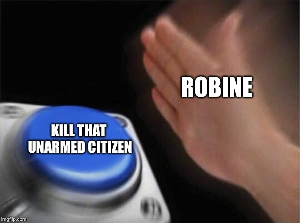 Blank Nut Button | ROBINE KILL THAT UNARMED CITIZEN | image tagged in memes,blank nut button | made w/ Imgflip meme maker
