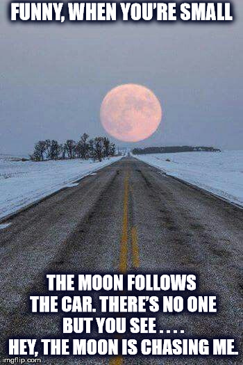 DMB You Never Know | FUNNY, WHEN YOU'RE SMALL THE MOON FOLLOWS THE CAR. THERE'S NO ONE BUT YOU SEE . . . . HEY, THE MOON IS CHASING ME. | image tagged in dmb,dave matthews band,full moon,moon,you never know,car | made w/ Imgflip meme maker