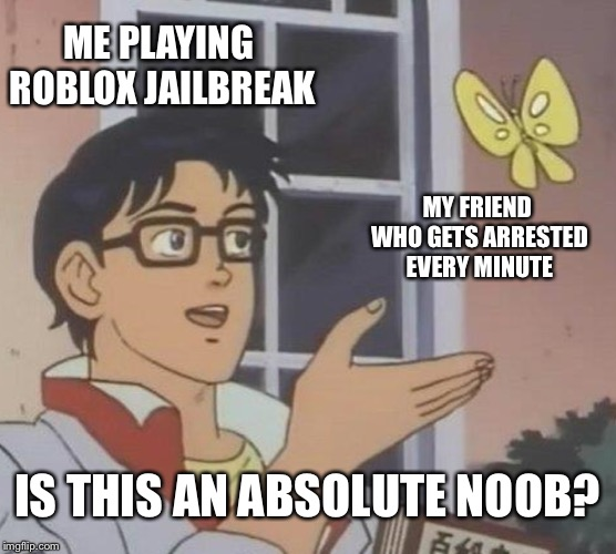 Is This A Pigeon Meme | ME PLAYING ROBLOX JAILBREAK MY FRIEND WHO GETS ARRESTED EVERY MINUTE IS THIS AN ABSOLUTE NOOB? | image tagged in memes,is this a pigeon | made w/ Imgflip meme maker