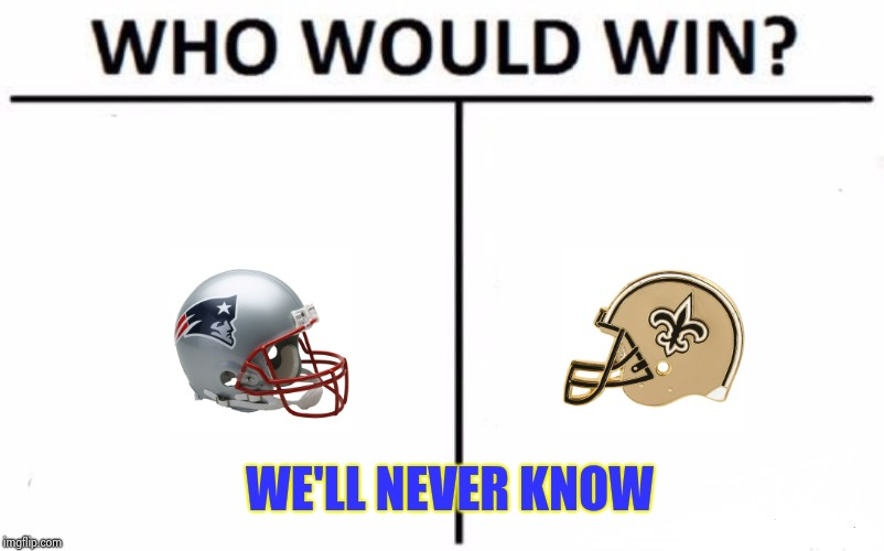 The Super Bowl that should have been | WE'LL NEVER KNOW | image tagged in memes,who would win,nfl referee,blind mice,cheat | made w/ Imgflip meme maker