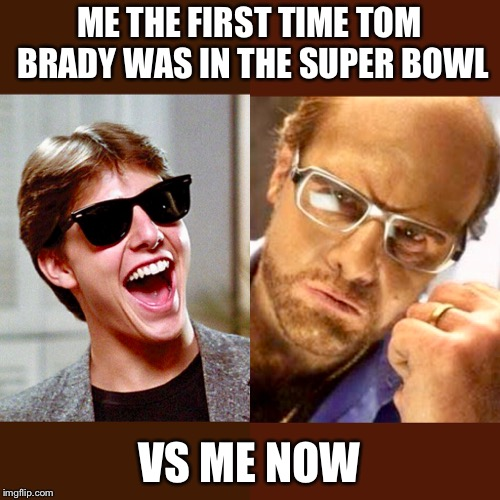 ME THE FIRST TIME TOM BRADY WAS IN THE SUPER BOWL; VS ME NOW | image tagged in tom brady,new england patriots,super bowl | made w/ Imgflip meme maker