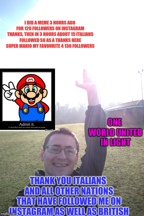 I DID A MEME 3 HOURS AGO FOR 120 FOLLOWERS ON INSTAGRAM THANKS, THEN IN 3 HOURS ABOUT 15 ITALIANS FOLLOWED SO AS A THANKS HERE SUPER MARIO M | image tagged in sun is shining in westerham thanks italians for support | made w/ Imgflip meme maker