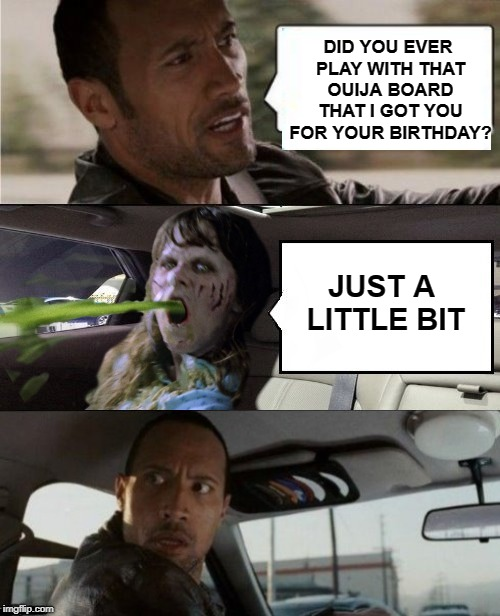 Bad Gift | DID YOU EVER PLAY WITH THAT OUIJA BOARD THAT I GOT YOU FOR YOUR BIRTHDAY? JUST A LITTLE BIT | image tagged in funny memes,the rock driving blank 2,exorcist,ouija | made w/ Imgflip meme maker