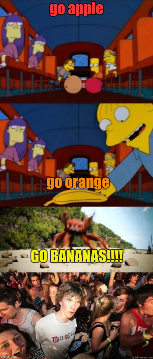 Sorry I Couldn't Find A Better Picture Of A Rave, guys | go apple go orange GO BANANAS!!!! | image tagged in go apple go orange go banana simpsons,crab rave,rave | made w/ Imgflip meme maker