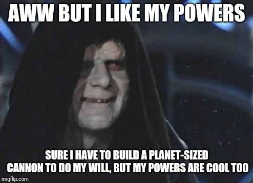 Emperor Palpatine  | AWW BUT I LIKE MY POWERS SURE I HAVE TO BUILD A PLANET-SIZED CANNON TO DO MY WILL, BUT MY POWERS ARE COOL TOO | image tagged in emperor palpatine | made w/ Imgflip meme maker