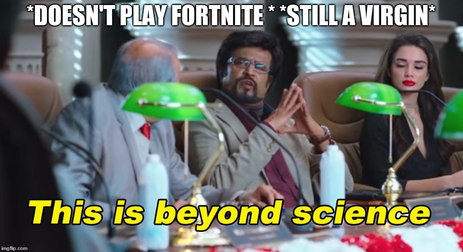 This is beyond science | *DOESN'T PLAY FORTNITE * *STILL A VIRGIN* | image tagged in this is beyond science | made w/ Imgflip meme maker
