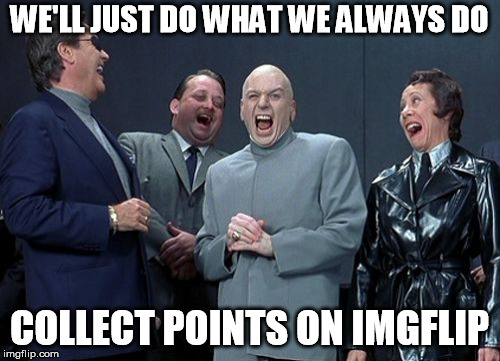 Laughing Villains |  WE'LL JUST DO WHAT WE ALWAYS DO; COLLECT POINTS ON IMGFLIP | image tagged in memes,laughing villains | made w/ Imgflip meme maker