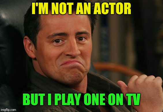 One of those dumb things I thought of watching Friends |  I'M NOT AN ACTOR; BUT I PLAY ONE ON TV | image tagged in joey,friends,actor,tv | made w/ Imgflip meme maker
