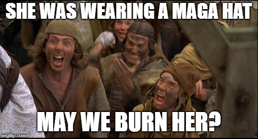 Monty Python witch |  SHE WAS WEARING A MAGA HAT; MAY WE BURN HER? | image tagged in monty python witch | made w/ Imgflip meme maker