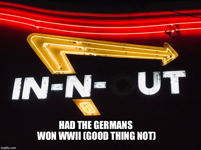 Had In-N-Out been under German control | HAD THE GERMANS WON WWII (GOOD THING NOT) | image tagged in burger,germany,wwii,nazis,america,cheeseburger | made w/ Imgflip meme maker