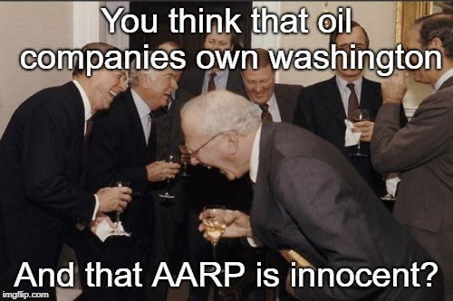 Fun fact: they are actually the #1 lobbyist in DC | You think that oil companies own washington And that AARP is innocent? | image tagged in memes,laughing men in suits,lobbying,oil | made w/ Imgflip meme maker