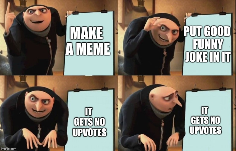 Despicable Me Diabolical Plan Gru Template | MAKE A MEME PUT GOOD FUNNY JOKE IN IT IT GETS NO UPVOTES IT GETS NO UPVOTES | image tagged in despicable me diabolical plan gru template | made w/ Imgflip meme maker