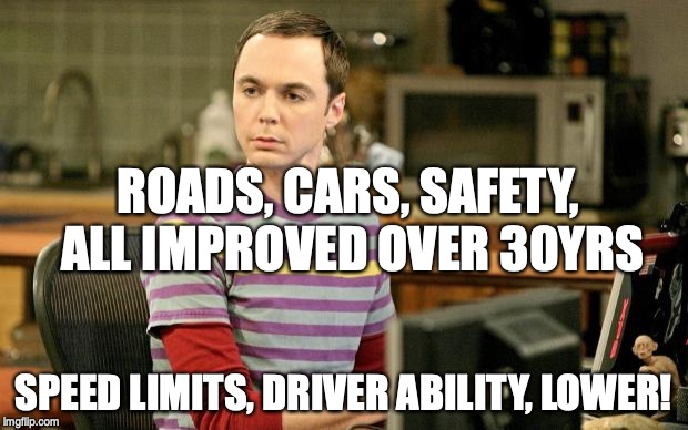 Sheldon Big Bang Theory  | ROADS, CARS, SAFETY, ALL IMPROVED OVER 30YRS SPEED LIMITS, DRIVER ABILITY, LOWER! | image tagged in sheldon big bang theory | made w/ Imgflip meme maker