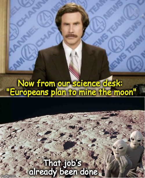 "Beatcha to it! | Now from our science desk: ""Europeans plan to mine the moon"" That job's already been done 