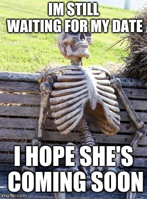 Waiting Skeleton Meme | IM STILL WAITING FOR MY DATE I HOPE SHE'S COMING SOON | image tagged in memes,waiting skeleton | made w/ Imgflip meme maker