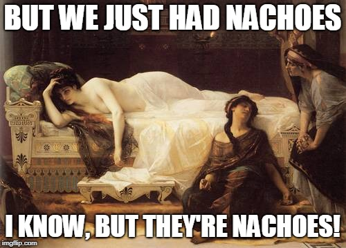 BUT WE JUST HAD NACHOES I KNOW, BUT THEY'RE NACHOES! | made w/ Imgflip meme maker