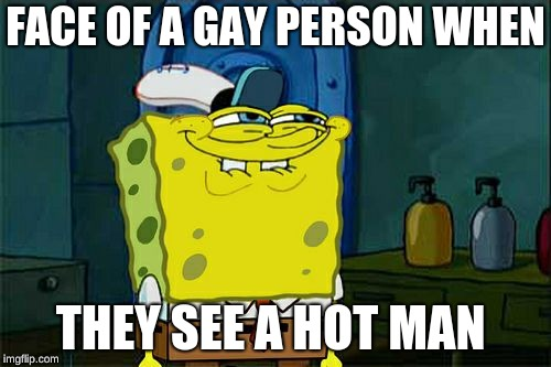 Dont You Squidward Meme | FACE OF A GAY PERSON WHEN THEY SEE A HOT MAN | image tagged in memes,dont you squidward | made w/ Imgflip meme maker