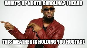 WHAT'S UP NORTH CAROLINA? I HEARD THIS WEATHER IS HOLDING YOU HOSTAGE | image tagged in r kelly,hostage,weather,pee | made w/ Imgflip meme maker