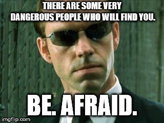 Agent Smith Matrix | THERE ARE SOME VERY DANGEROUS PEOPLE WHO WILL FIND YOU. BE. AFRAID. | image tagged in agent smith matrix | made w/ Imgflip meme maker
