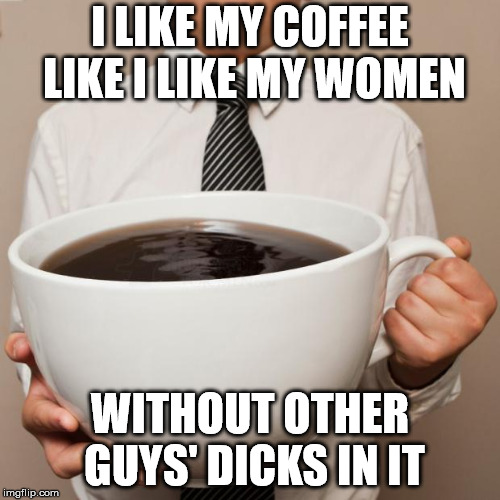 giant coffee | I LIKE MY COFFEE LIKE I LIKE MY WOMEN WITHOUT OTHER GUYS' DICKS IN IT | image tagged in giant coffee | made w/ Imgflip meme maker