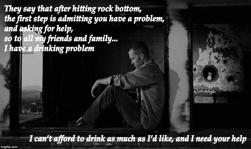 To those who care about me... | THEY SAY THAT AFTER HITTING ROCK BOTTOM, THE FIRST STEP IS ADMITTING YOU HAVE A PROBLEM, AND ASKING FOR HELP, SO TO ALL MY FRIENDS AND FAMIL | image tagged in memes,drinking problem,help me | made w/ Imgflip meme maker
