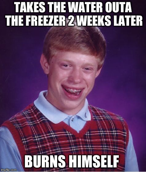 Bad Luck Brian Meme | TAKES THE WATER OUTA THE FREEZER 2 WEEKS LATER BURNS HIMSELF | image tagged in memes,bad luck brian | made w/ Imgflip meme maker