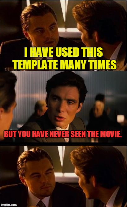 I was checking out some of the snippets yesterday. Looks like a good movie. Anyone here ever actually see it? | I HAVE USED THIS TEMPLATE MANY TIMES BUT YOU HAVE NEVER SEEN THE MOVIE. | image tagged in memes,inception,nixieknox | made w/ Imgflip meme maker
