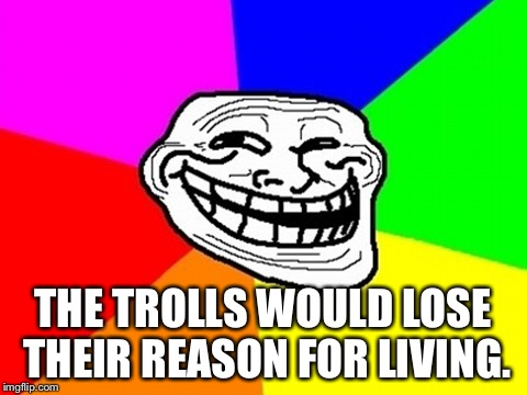 Troll Face Colored Meme | THE TROLLS WOULD LOSE THEIR REASON FOR LIVING. | image tagged in memes,troll face colored | made w/ Imgflip meme maker