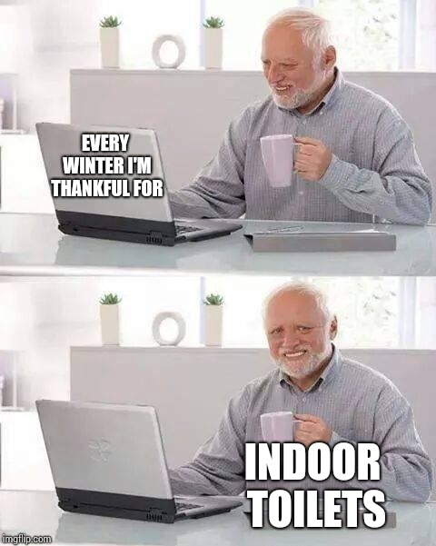 Don't Eat The Yellow Snow | EVERY WINTER I'M THANKFUL FOR INDOOR TOILETS | image tagged in memes,hide the pain harold,yikes,freezing,bathroom humor,cold weather | made w/ Imgflip meme maker