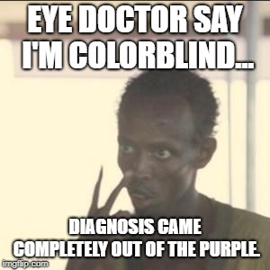 Look At Me Meme | EYE DOCTOR SAY I'M COLORBLIND... DIAGNOSIS CAME COMPLETELY OUT OF THE PURPLE. | image tagged in memes,look at me,funny memes,funny | made w/ Imgflip meme maker