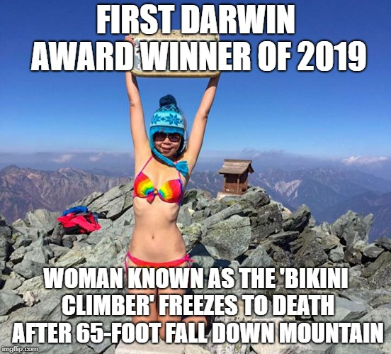Darwin award winner 2019 Woman Known as the 'Bikini Climber' Freezes to Death After 65-Foot Fall Down Mountain | FIRST DARWIN AWARD WINNER OF 2019 WOMAN KNOWN AS THE 'BIKINI CLIMBER' FREEZES TO DEATH AFTER 65-FOOT FALL DOWN MOUNTAIN | image tagged in darwin award,bikini,freeze,death,mountain climbing,woman | made w/ Imgflip meme maker