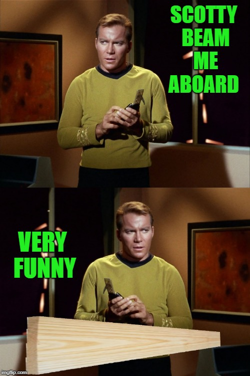 star trek joke | SCOTTY BEAM ME ABOARD VERY FUNNY | image tagged in captain kirk,scotty,funny | made w/ Imgflip meme maker