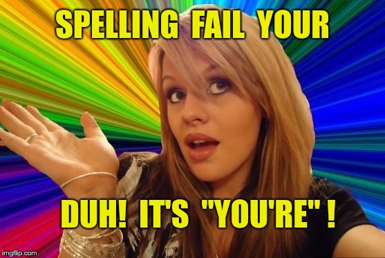 "SPELLING FAIL YOUR | SPELLING  FAIL  YOUR DUH!  IT'S  ""YOU'RE"" ! 