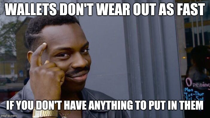 Roll Safe Think About It | WALLETS DON'T WEAR OUT AS FAST IF YOU DON'T HAVE ANYTHING TO PUT IN THEM | image tagged in memes,roll safe think about it | made w/ Imgflip meme maker