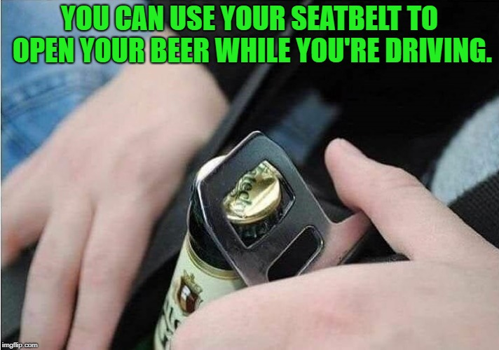 life hack | YOU CAN USE YOUR SEATBELT TO OPEN YOUR BEER WHILE YOU'RE DRIVING. | image tagged in beer,seat belt,hack | made w/ Imgflip meme maker