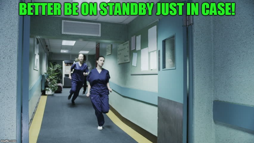 running nurse | BETTER BE ON STANDBY JUST IN CASE! | image tagged in running nurse | made w/ Imgflip meme maker
