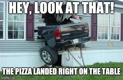 Wow, mom is going to be so blown away when she gets back! | HEY, LOOK AT THAT! THE PIZZA LANDED RIGHT ON THE TABLE | image tagged in funny car crash | made w/ Imgflip meme maker