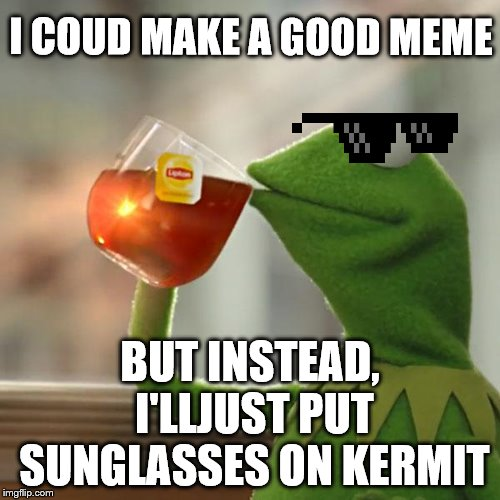 Im lazy with memes. | I COUD MAKE A GOOD MEME BUT INSTEAD, I'LLJUST PUT SUNGLASSES ON KERMIT | image tagged in memes,but thats none of my business,kermit the frog,sunglasses,lol so funny,funny memes | made w/ Imgflip meme maker