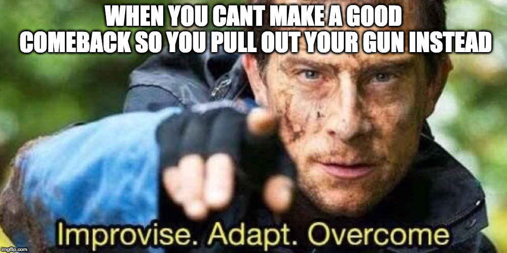 Improvise. Adapt. Overcome | WHEN YOU CANT MAKE A GOOD COMEBACK SO YOU PULL OUT YOUR GUN INSTEAD | image tagged in improvise adapt overcome | made w/ Imgflip meme maker